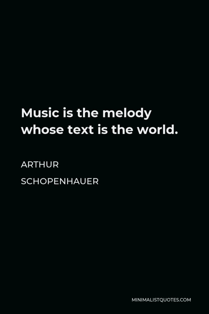 Arthur Schopenhauer Quote - Music is the melody whose text is the world.