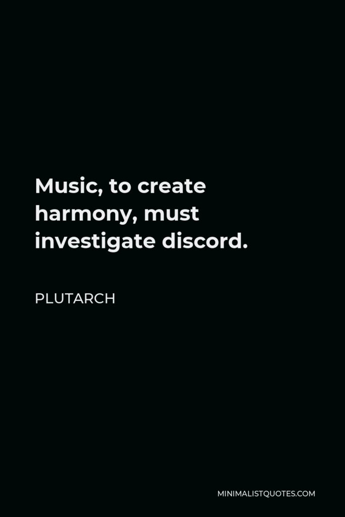 Plutarch Quote - Music, to create harmony, must investigate discord.