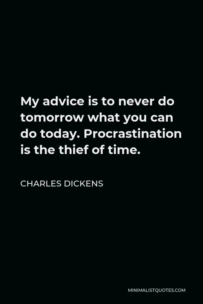 Charles Dickens Quote - My advice is to never do tomorrow what you can do today. Procrastination is the thief of time.