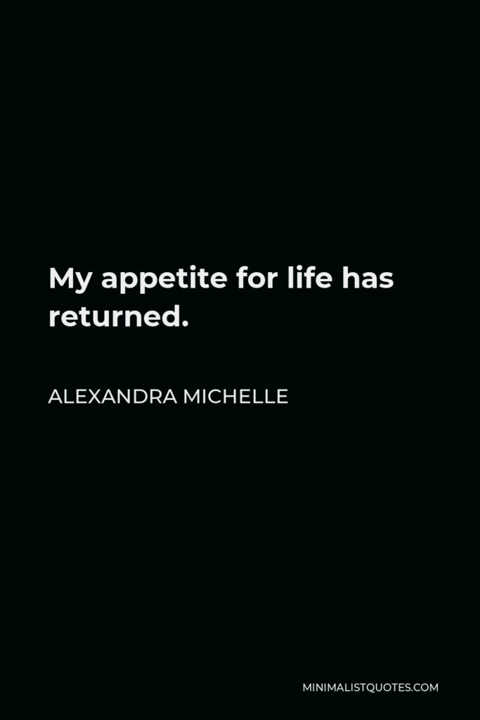 Alexandra Michelle Quote - My appetite for life has returned.