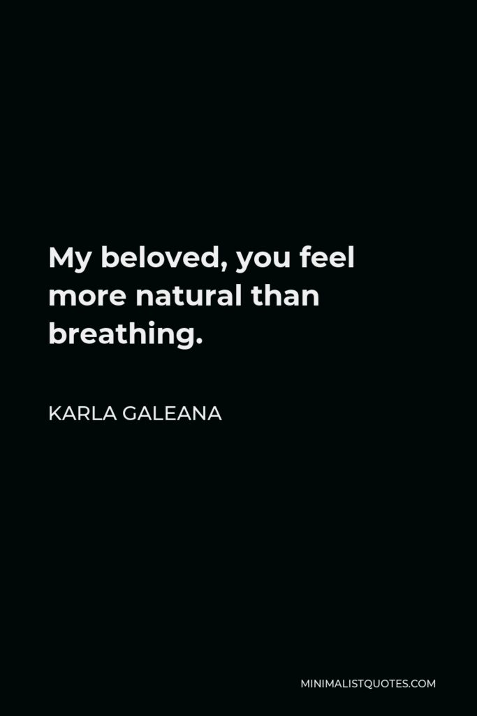 Karla Galeana Quote - My beloved, you feel more natural than breathing.
