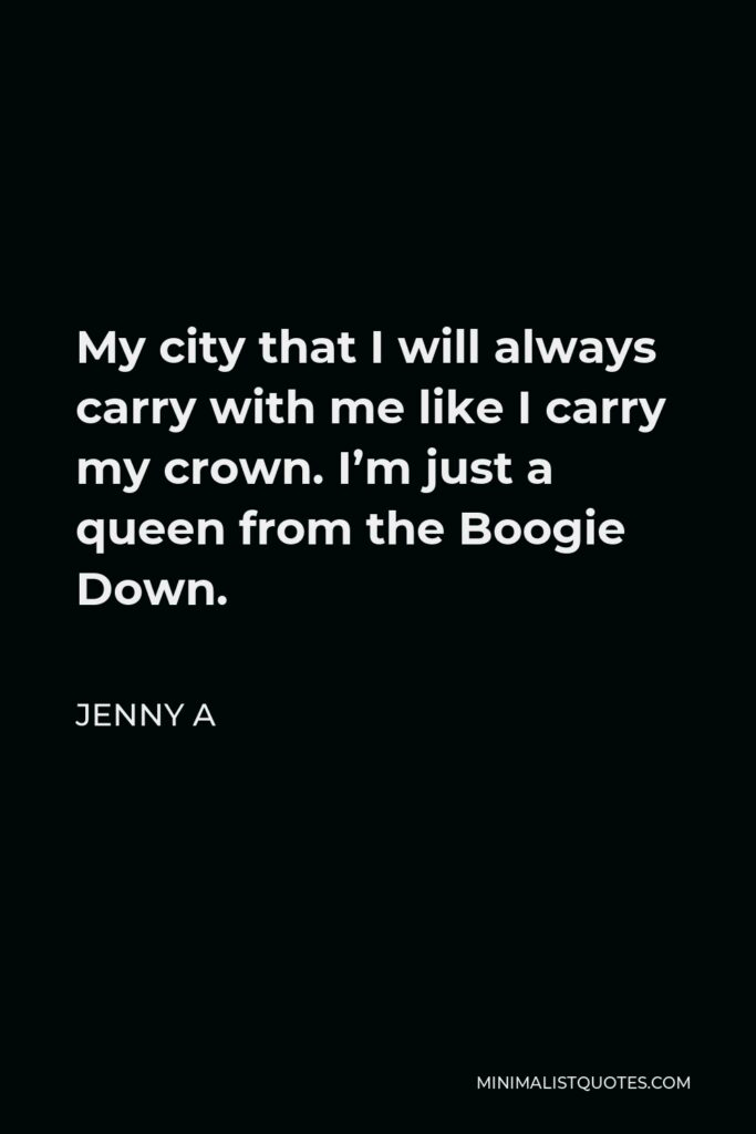 Jenny A Quote - My city that I will always carry with me like I carry my crown. I'm just a queen from the Boogie Down.
