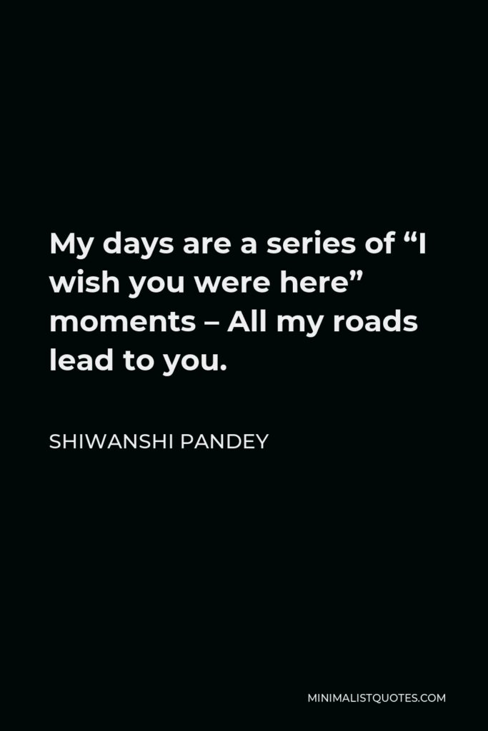 """Shiwanshi Pandey Quote - My days are a series of """"I wish you were here"""" moments – All my roads lead to you."""
