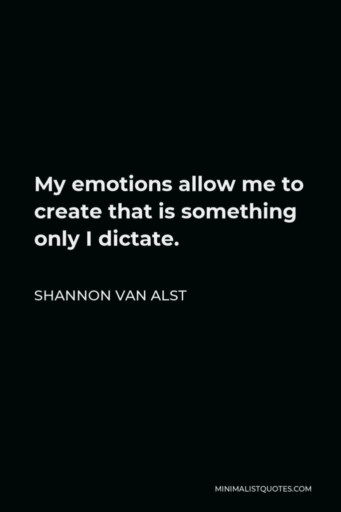 Shannon Van Alst Quote - My emotions allow me to create that is something only I dictate.
