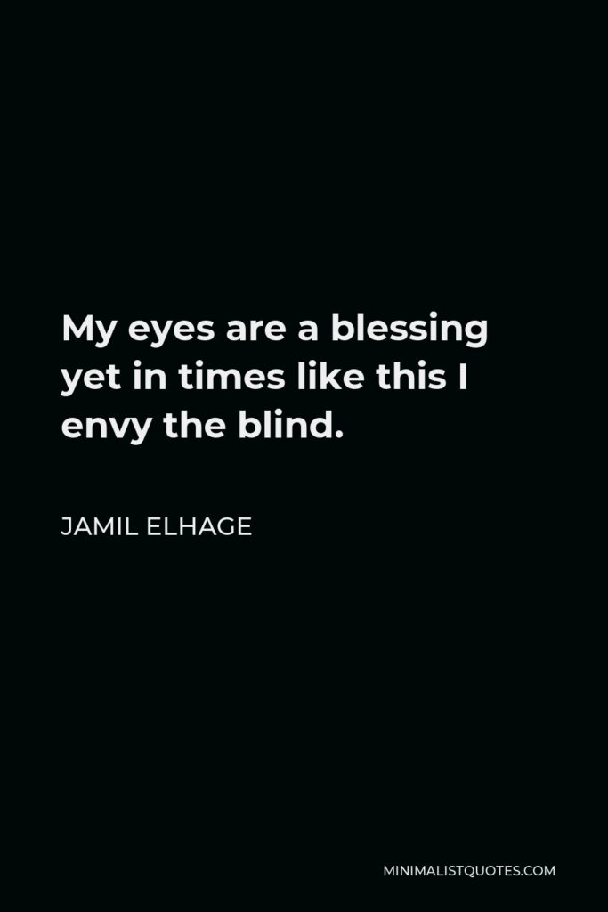 Jamil Elhage Quote - My eyes are a blessing yet in times like this I envy the blind.