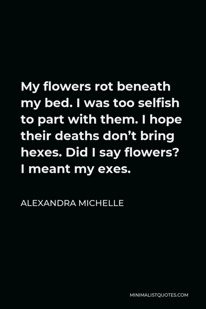 Alexandra Michelle Quote - My flowers rot beneath my bed. I was too selfish to part with them. I hope their deaths don't bring hexes. Did I say flowers? I meant my exes.