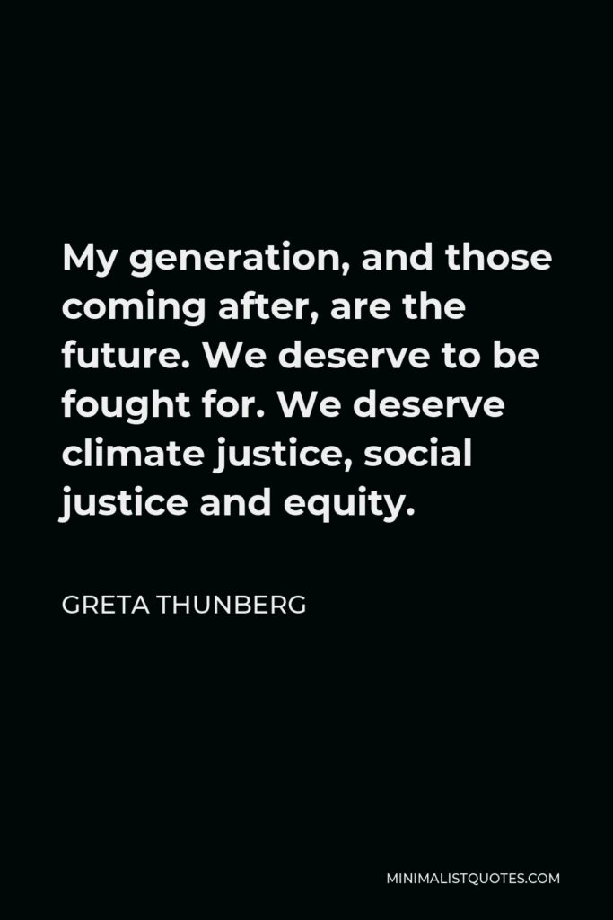 Greta Thunberg Quote - My generation, and those coming after, are the future. We deserve to be fought for. We deserve climate justice, social justice and equity.