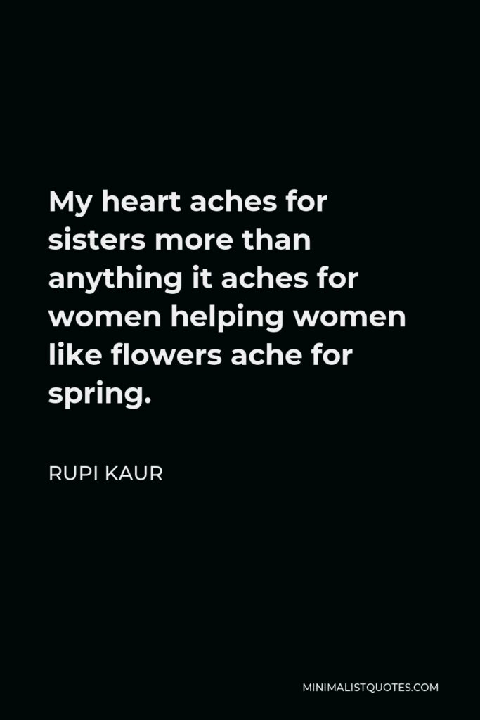 Rupi Kaur Quote - My heart aches for sisters more than anything it aches for women helping women like flowers ache for spring.