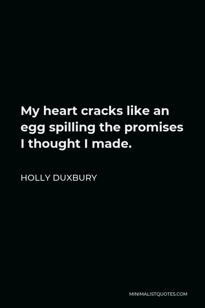 Holly Duxbury Quote - My heart cracks like an egg spilling the promises I thought I made.