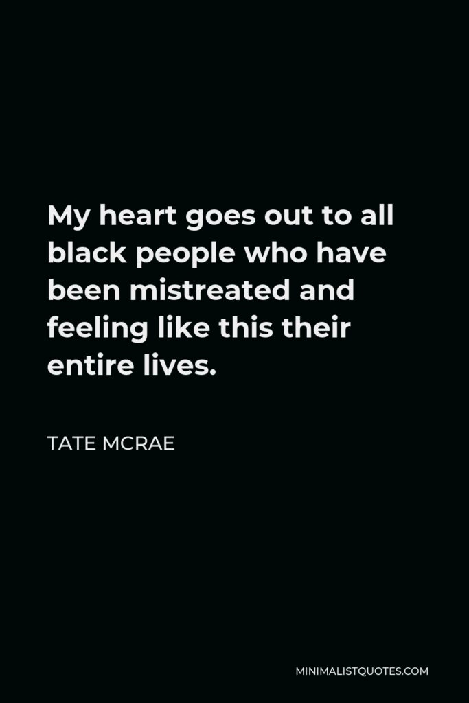 Tate McRae Quote - My heart goes out to all black people who have been mistreated and feeling like this their entire lives.