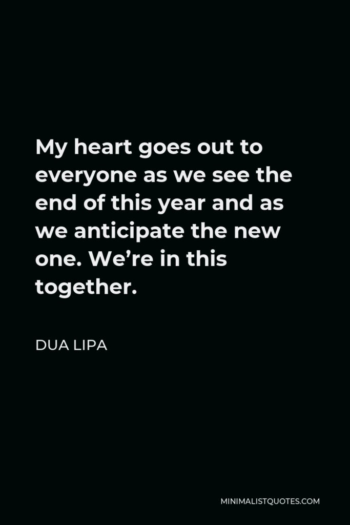 Dua Lipa Quote - My heart goes out to everyone as we see the end of this year and as we anticipate the new one. We're in this together.