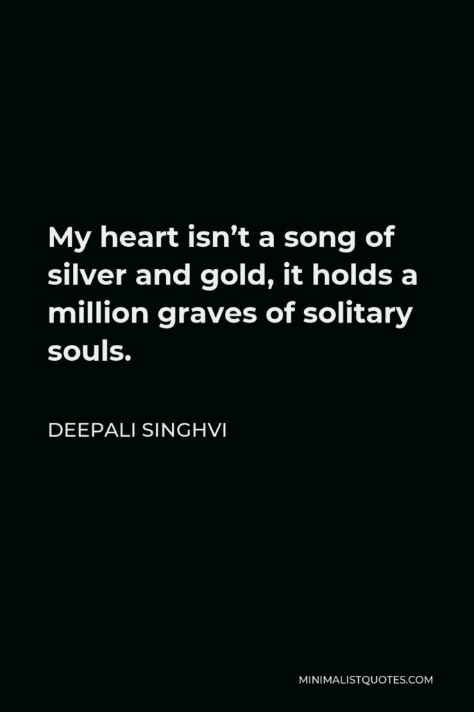 Deepali Singhvi Quote - My heart isn't a song of silver and gold, it holds a million graves of solitary souls.
