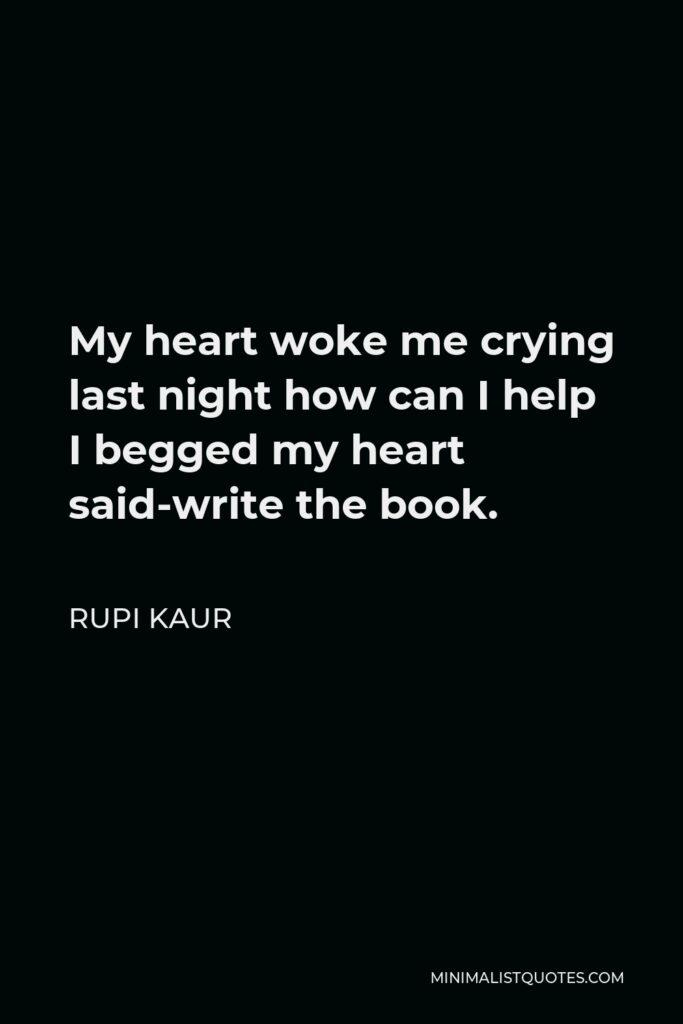 Rupi Kaur Quote - My heart woke me crying last night how can I help I begged my heart said-write the book.