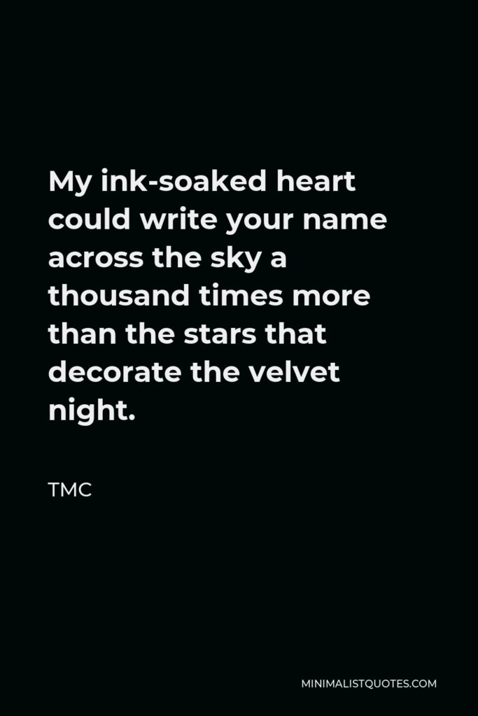TMC Quote - My ink-soaked heart could write your name across the sky a thousand times more than the stars that decorate the velvet night.