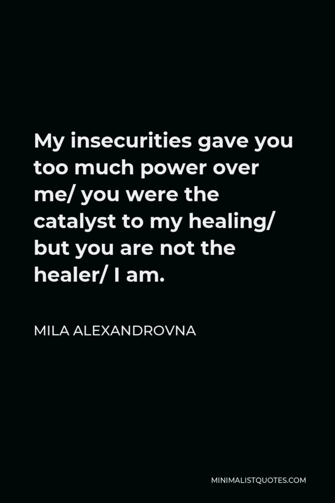 Mila Alexandrovna Quote - My insecurities gave you too much power over me/ you were the catalyst to my healing/ but you are not the healer/ I am.