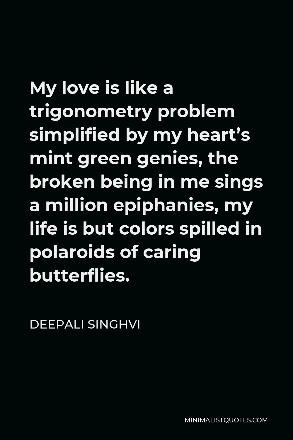 Deepali Singhvi Quote - My love is like a trigonometry problem simplified by my heart's mint green genies, the broken being in me sings a million epiphanies, my life is but colors spilled in polaroids of caring butterflies.