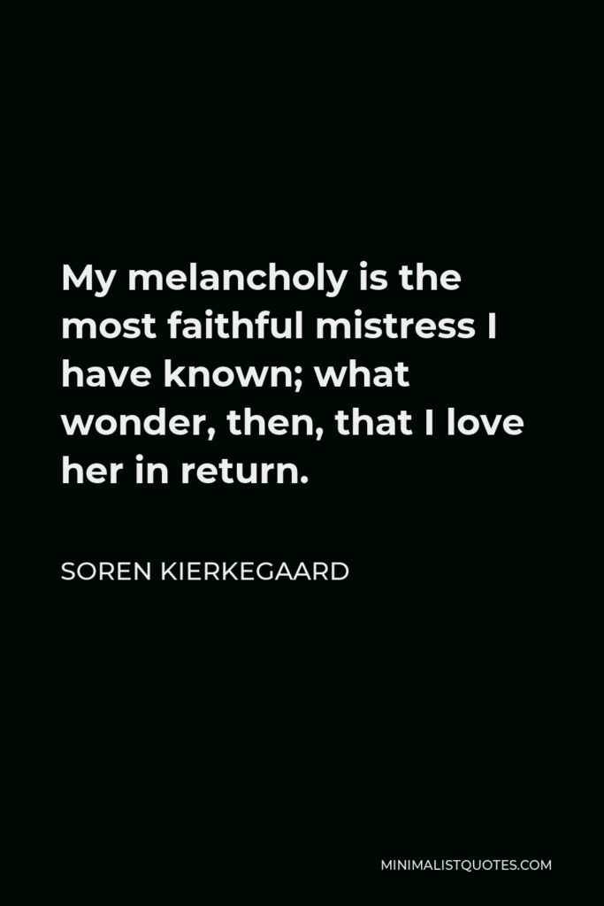 Soren Kierkegaard Quote - My melancholy is the most faithful mistress I have known; what wonder, then, that I love her in return.