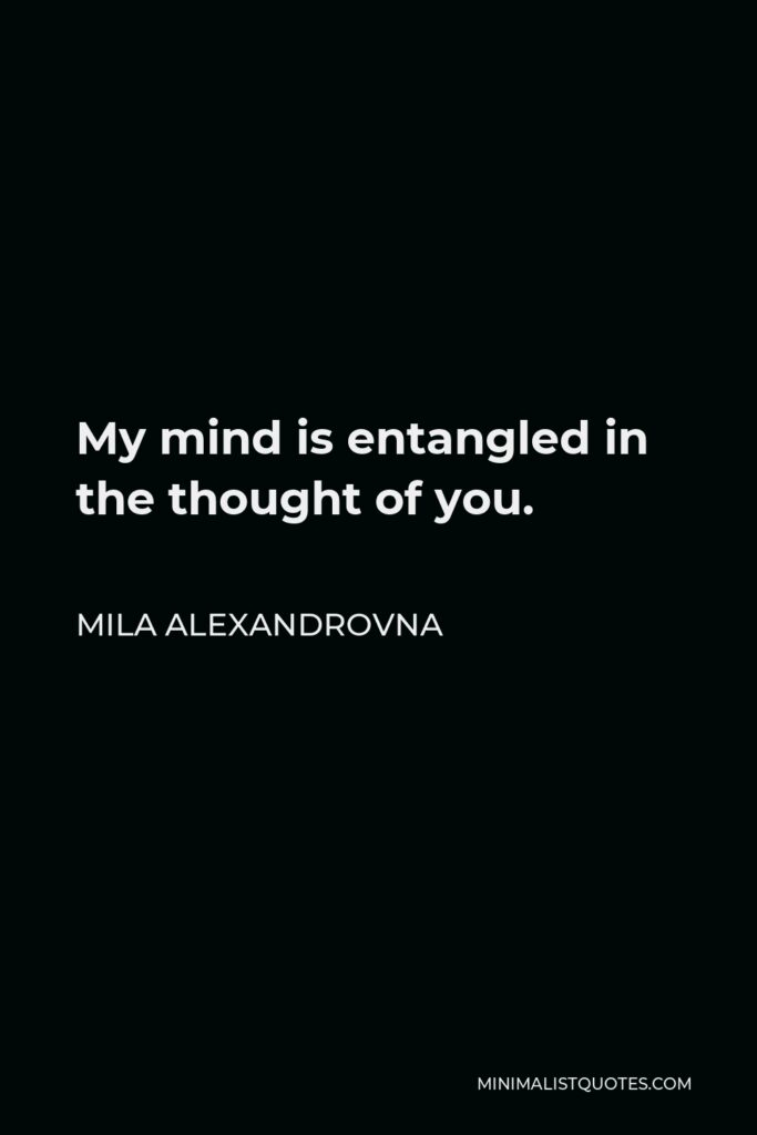 Mila Alexandrovna Quote - My mind is entangled in the thought of you.