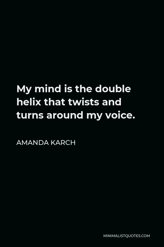 Amanda Karch Quote - My mind is the double helix that twists and turns around my voice.
