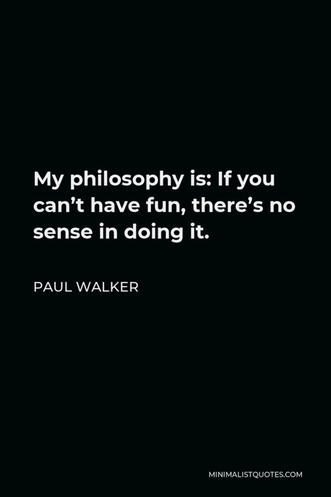 Paul Walker Quote - My philosophy is: If you can't have fun, there's no sense in doing it.