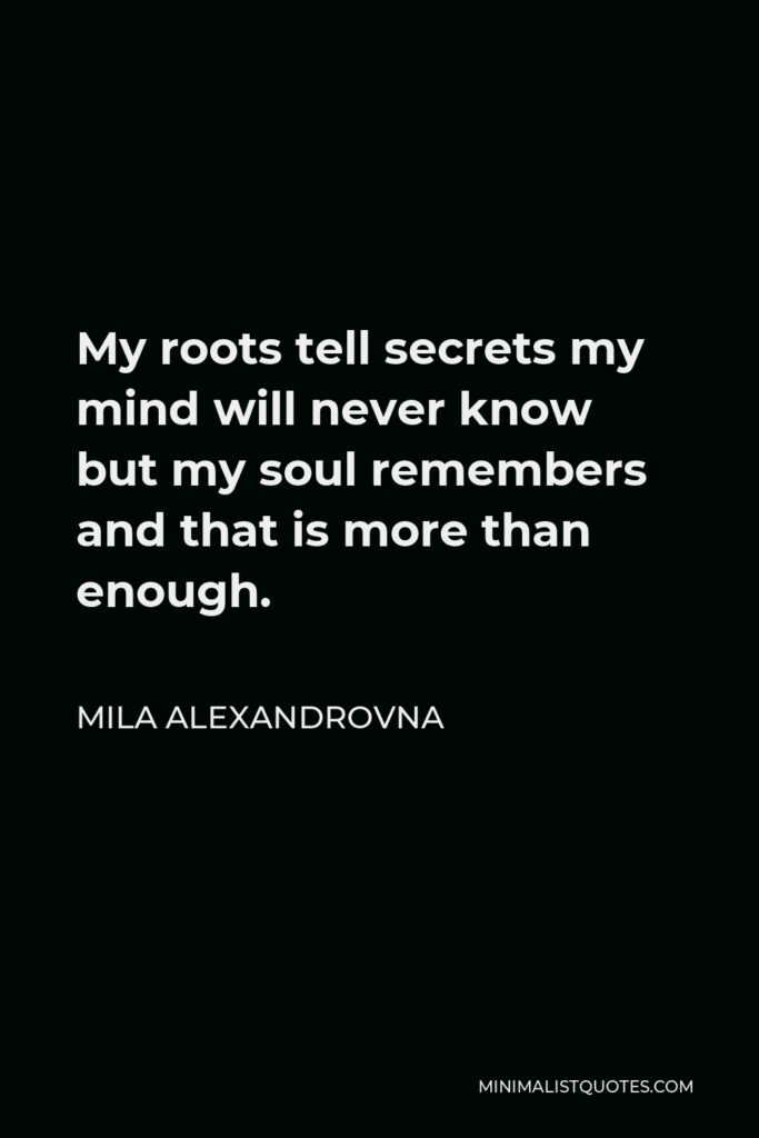 Mila Alexandrovna Quote - My roots tell secrets my mind will never know but my soul remembers and that is more than enough.