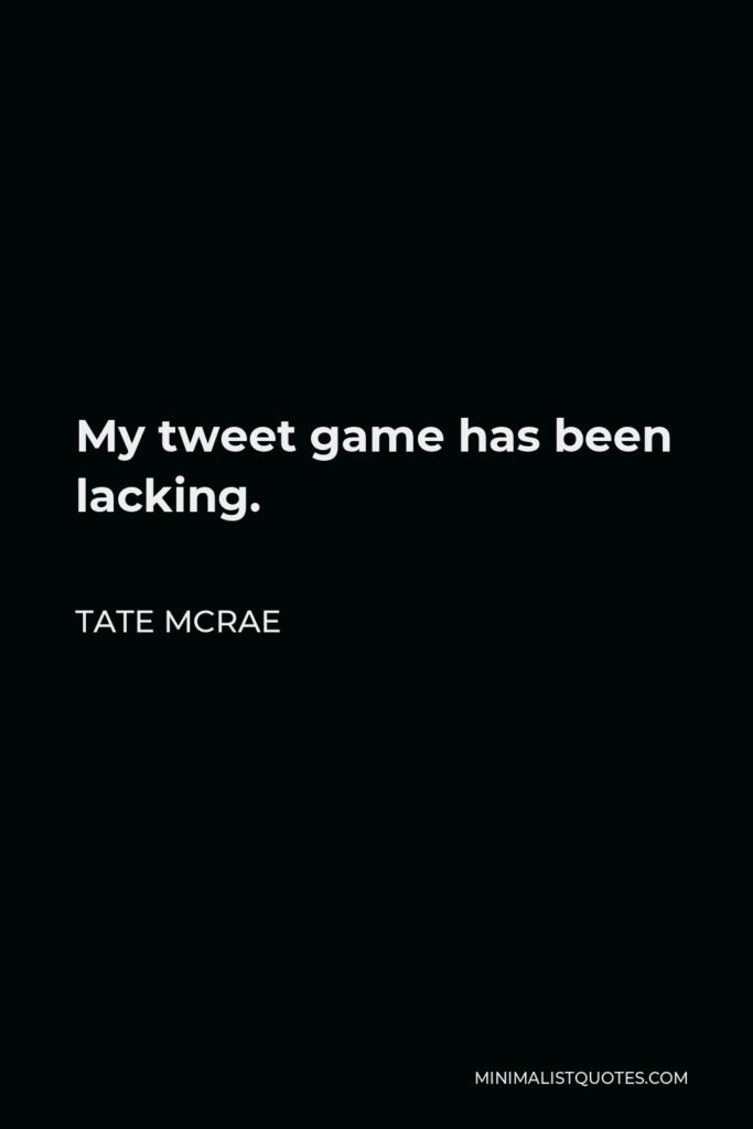 Tate McRae Quote - My tweet game has been lacking.