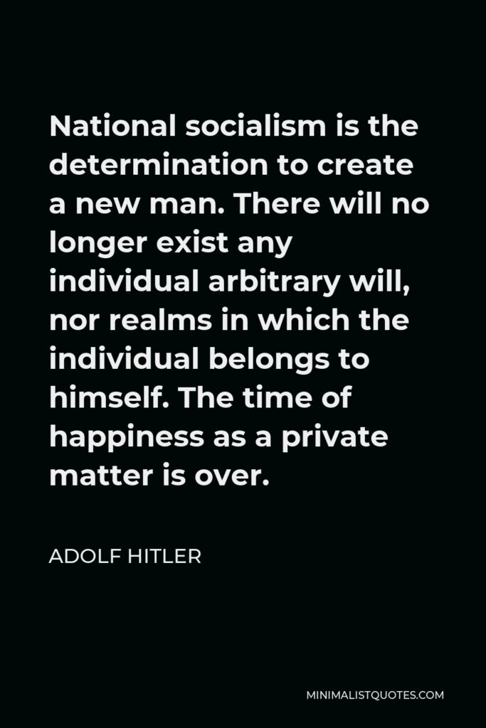 Adolf Hitler Quote - National socialism is the determination to create a new man. There will no longer exist any individual arbitrary will, nor realms in which the individual belongs to himself. The time of happiness as a private matter is over.