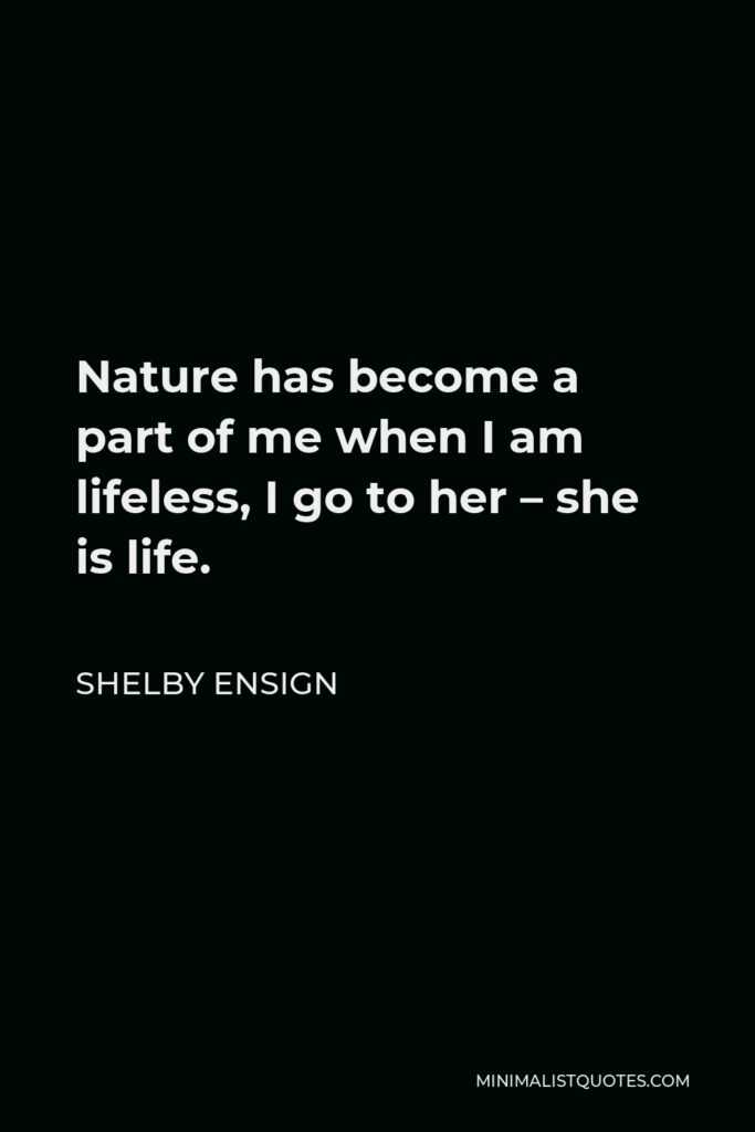 Shelby Ensign Quote - Nature has become a part of me when I am lifeless, I go to her – she is life.