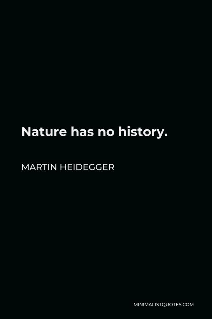 Martin Heidegger Quote - Nature has no history.