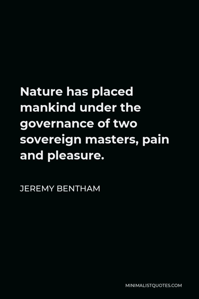 Jeremy Bentham Quote - Nature has placed mankind under the governance of two sovereign masters, pain and pleasure.