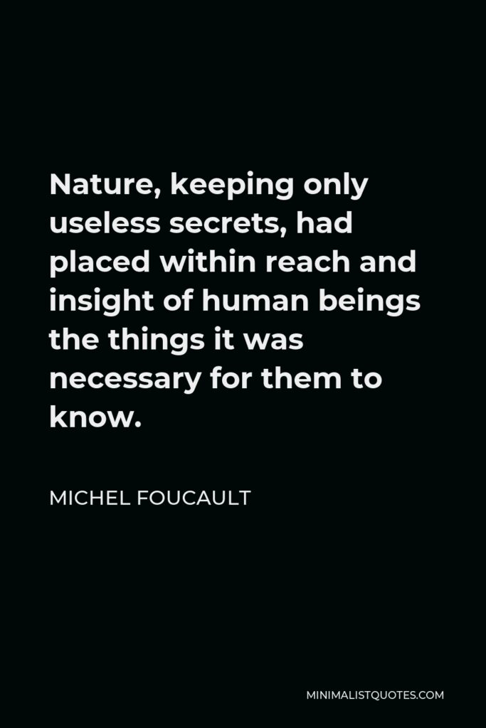 Michel Foucault Quote - Nature, keeping only useless secrets, had placed within reach and insight of human beings the things it was necessary for them to know.