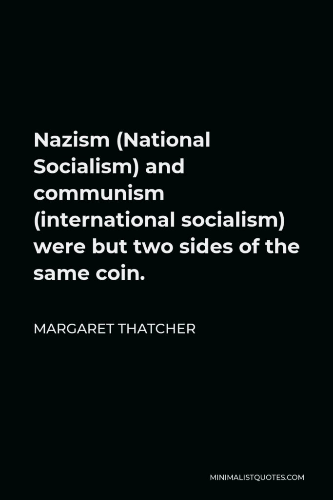Margaret Thatcher Quote - Nazism (National Socialism) and communism (international socialism) were but two sides of the same coin.