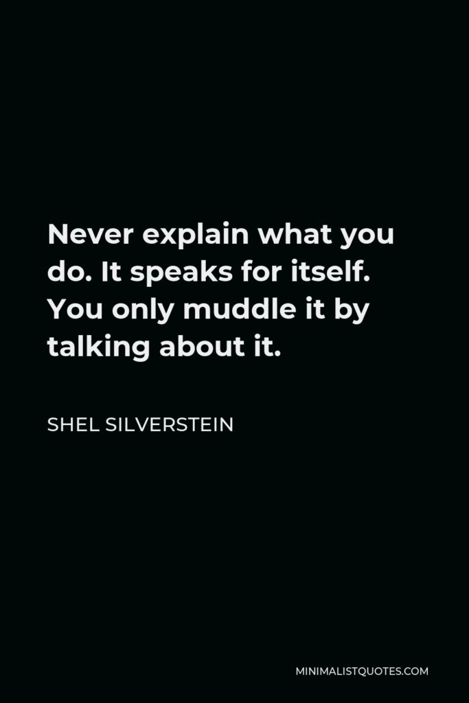Shel Silverstein Quote - Never explain what you do. It speaks for itself. You only muddle it by talking about it.