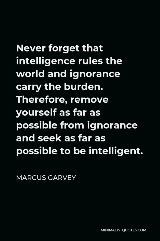 Marcus Garvey Quote - Never forget that intelligence rules the world and ignorance carry the burden. Therefore, remove yourself as far as possible from ignorance and seek as far as possible to be intelligent.