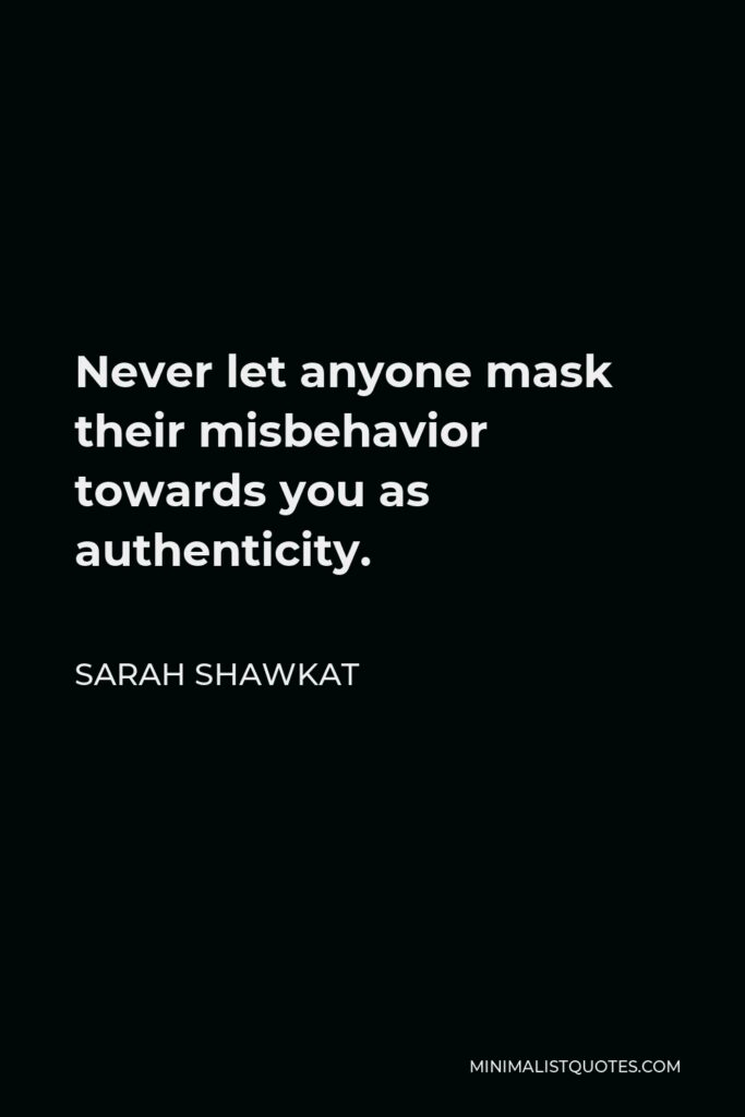 Sarah Shawkat Quote - Never let anyone mask their misbehavior towards you as authenticity.