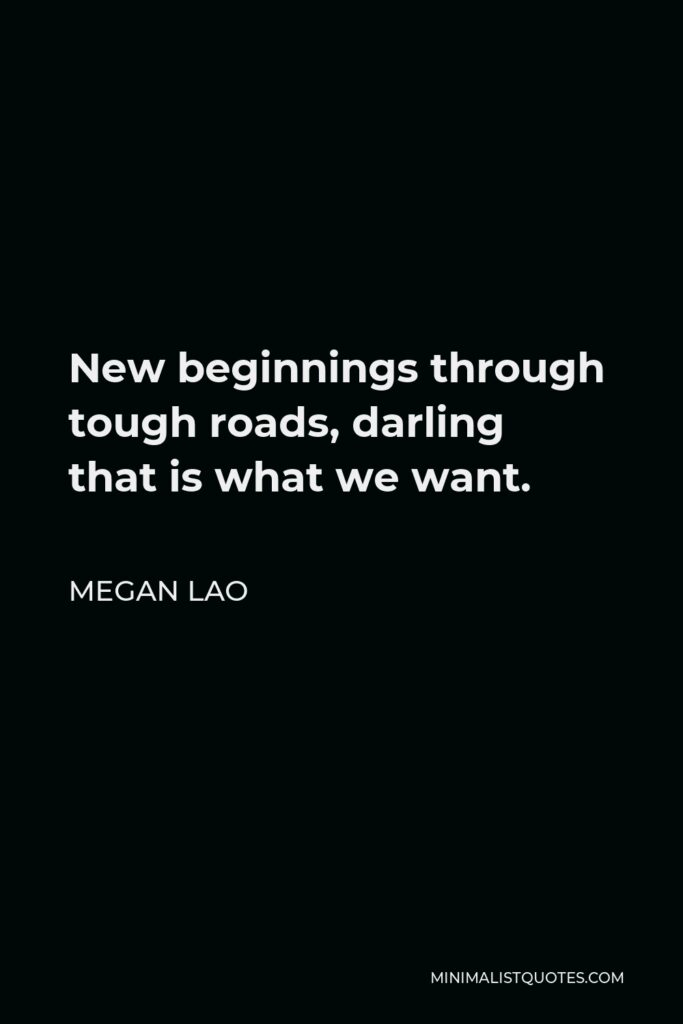 Megan Lao Quote - New beginnings through tough roads, darling that is what we want.