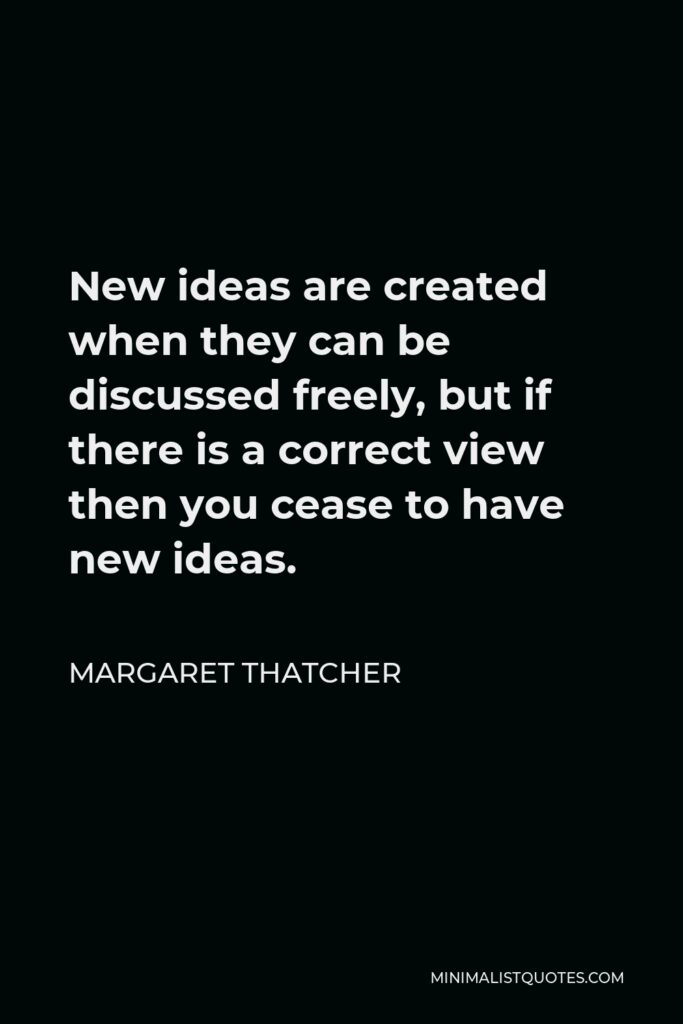 Margaret Thatcher Quote - New ideas are created when they can be discussed freely, but if there is a correct view then you cease to have new ideas.