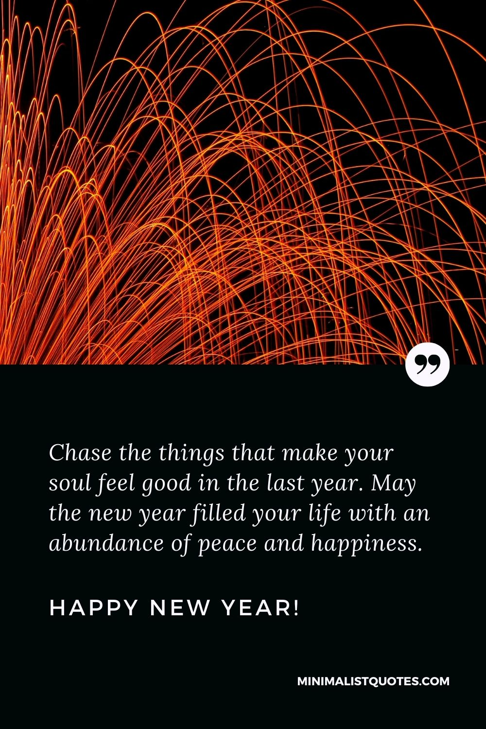 New year blessings quotes: Chasethe things thatmakeyour soul feel good in the lastyear. May the new year filled your life with anabundanceof peace and happiness. Happy New Year!
