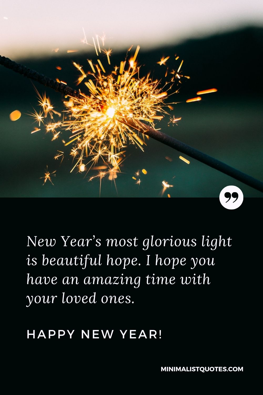 Happy New Year Message For a Friend: New Year's most glorious light is beautiful hope. I hope you have an amazing time with your loved ones. Happy New Year!