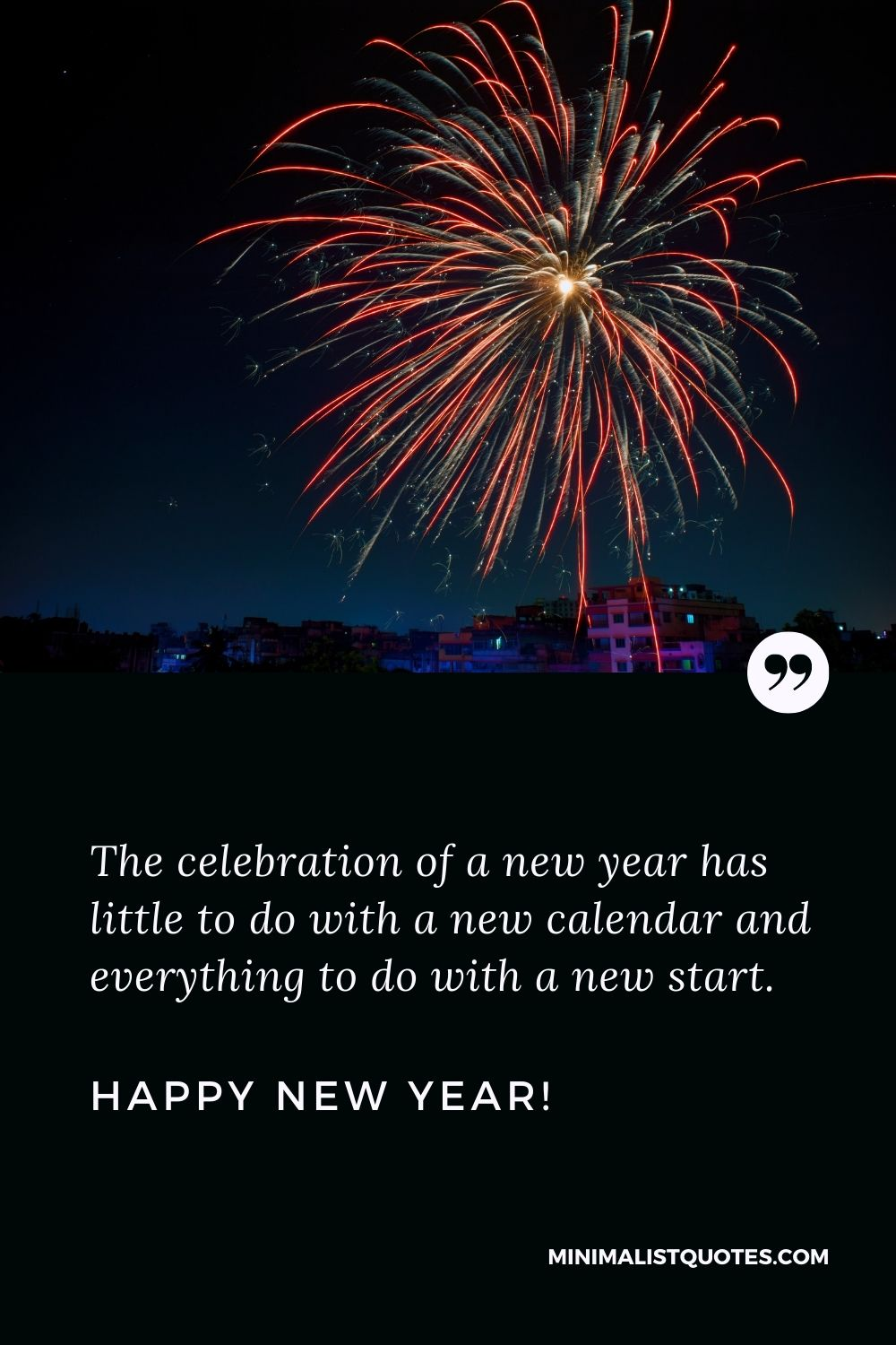 New year resolution quote: The celebration of a new year has little to do with a new calendar and everything to do with a new start. Happy New Year!