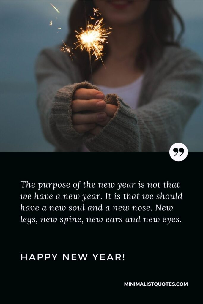 New Year Wishes For Friends: The purpose of the new year is not that we have a new year. It is that we should have a new soul and a new nose. New legs, new spine, new ears and new eyes. Happy New Year!