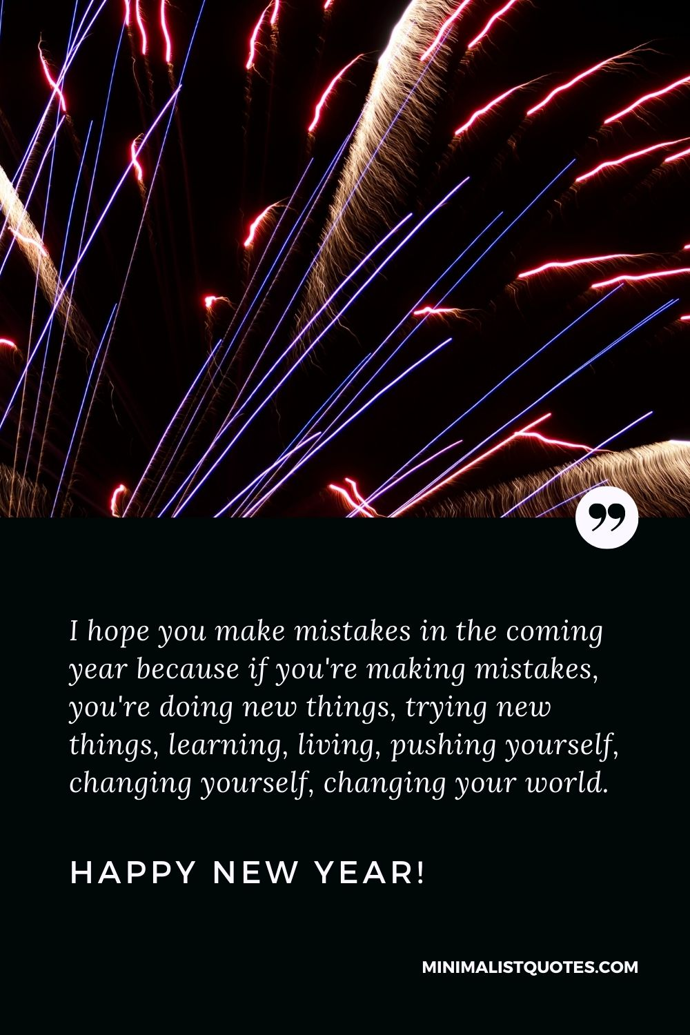 New year wishes for friends: I hope you make mistakes in the coming year because if you're making mistakes, you're doing new things, trying new things, learning, living, pushing yourself, changing yourself, changing your world. Happy New Year!