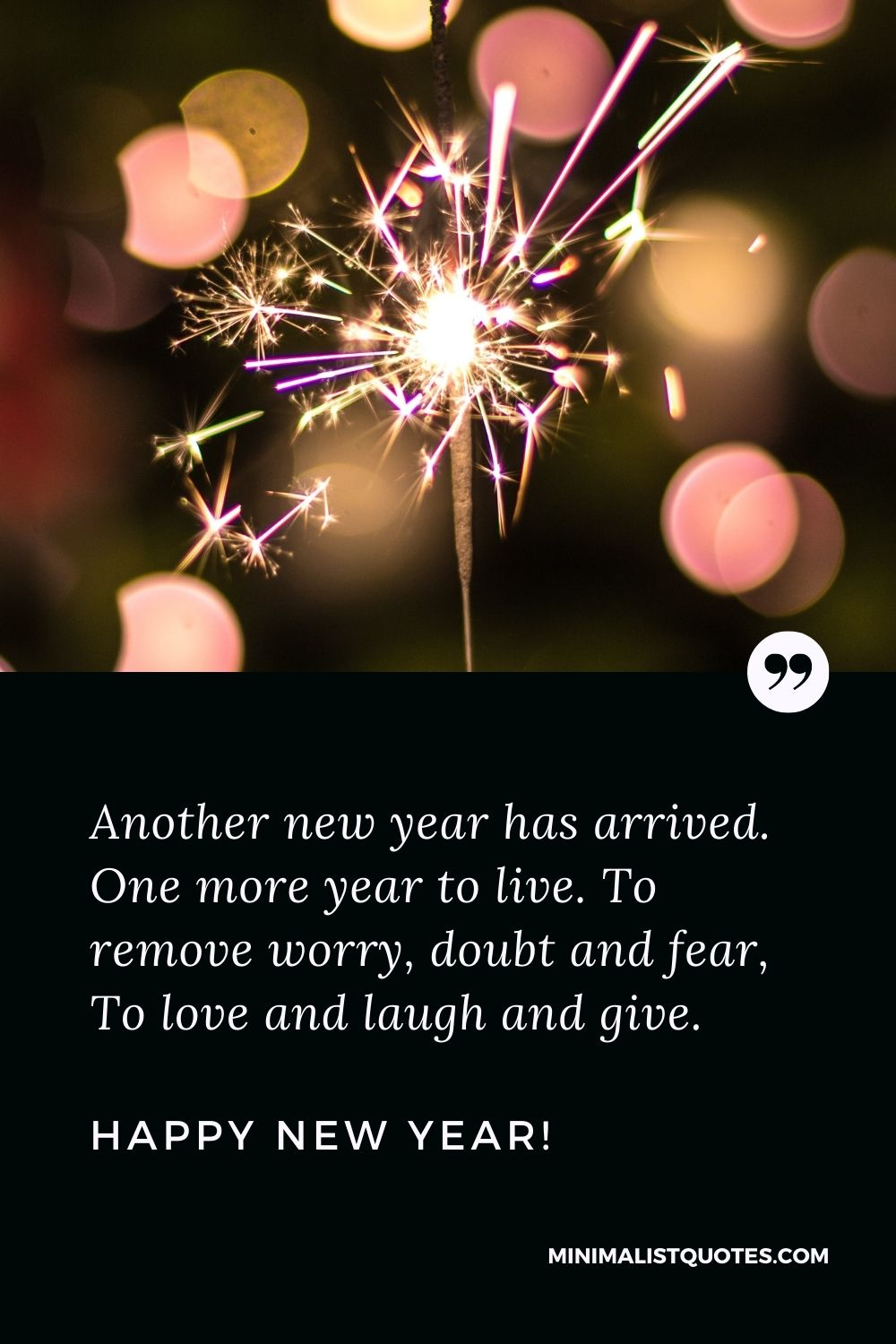 New year wishes for loved one: Another new year has arrived. One more year to live. To remove worry, doubt and fear, To love and laugh and give. Happy New Year!