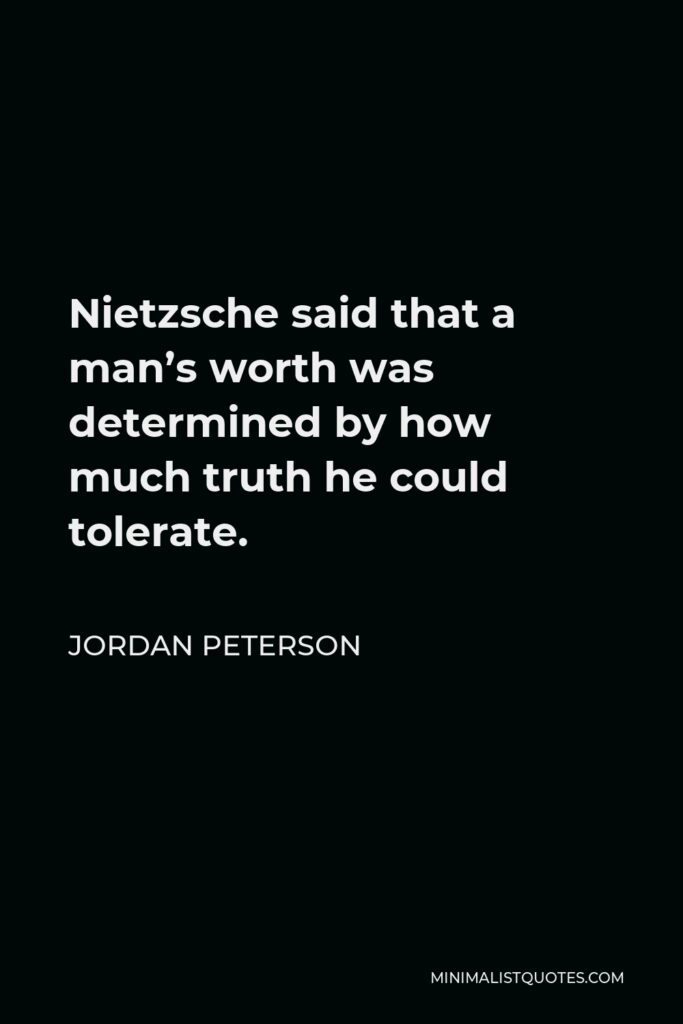 Jordan Peterson Quote - Nietzsche said that a man's worth was determined by how much truth he could tolerate.