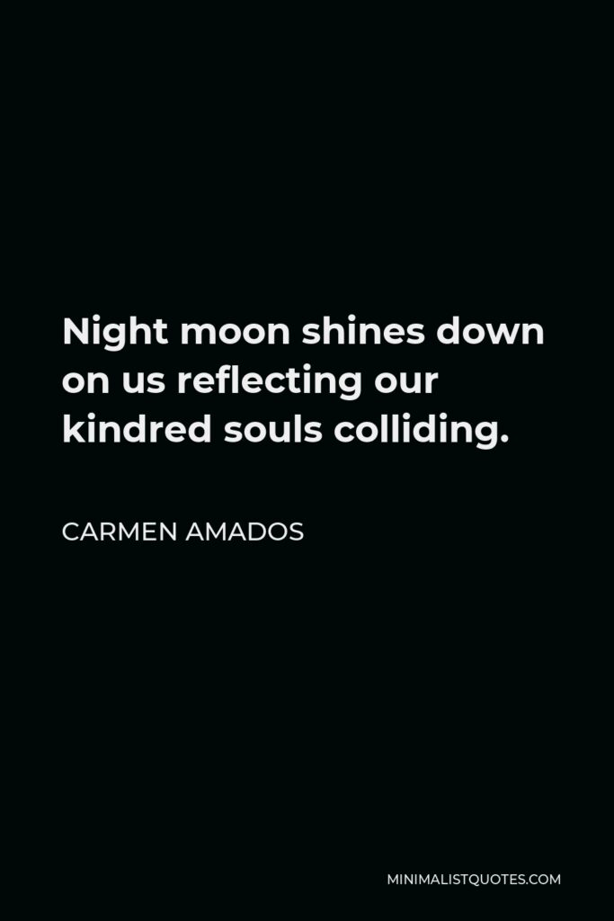 Carmen Amados Quote - Night moon shines down on us reflecting our kindred souls colliding.