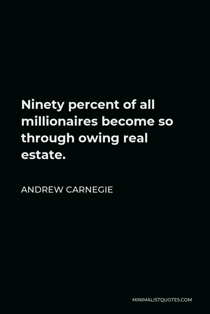 Andrew Carnegie Quote - Ninety percent of all millionaires become so through owing real estate.