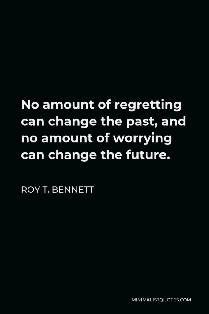 Roy T. Bennett Quote - No amount of regretting can change the past, and no amount of worrying can change the future.