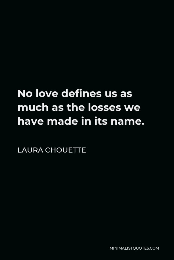 Laura Chouette Quote - No love defines us as much as the losses we have made in its name.