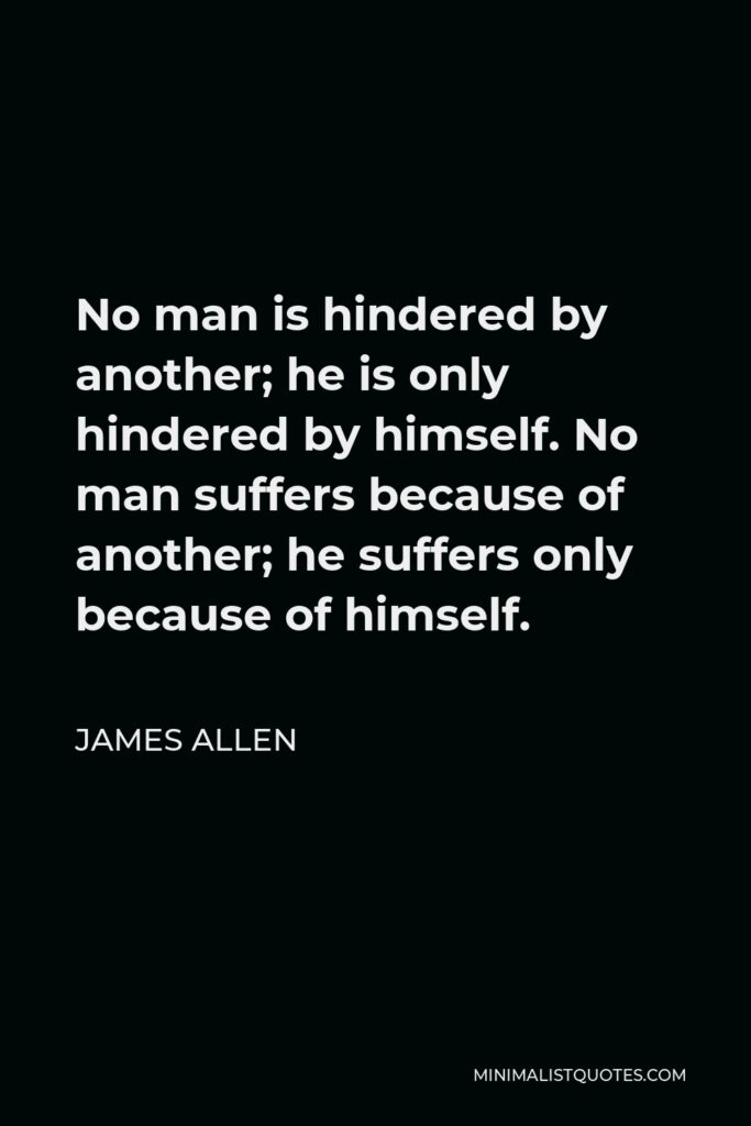 James Allen Quote - No man is hindered by another; he is only hindered by himself. No man suffers because of another; he suffers only because of himself.