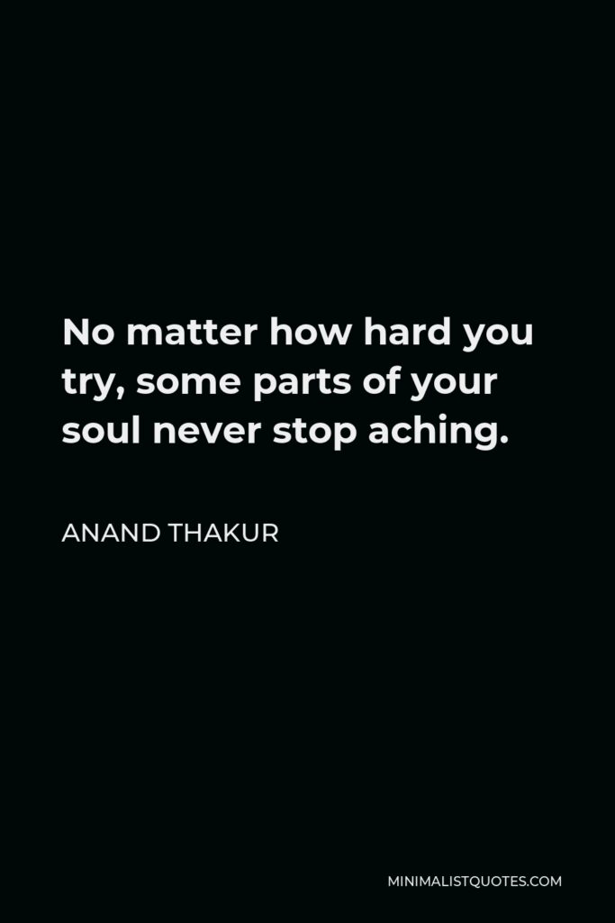 Anand Thakur Quote - No matter how hard you try, some parts of your soul never stop aching.